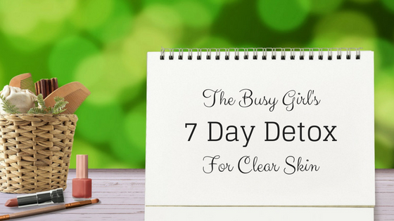 The Busy Girl's 7 Day Detox For Clear Skin
